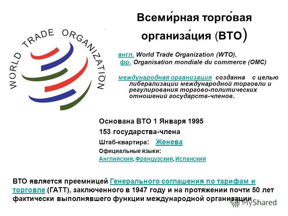 Всеми́рная торго́вая организа́ция (ВТО ) англ.англ. World Trade Organization (WTO), фр. Organisation mondiale du commerce (OMC)фр. международная организациямеждународная организация созданна с целью либерализации международной торговли и регулировани