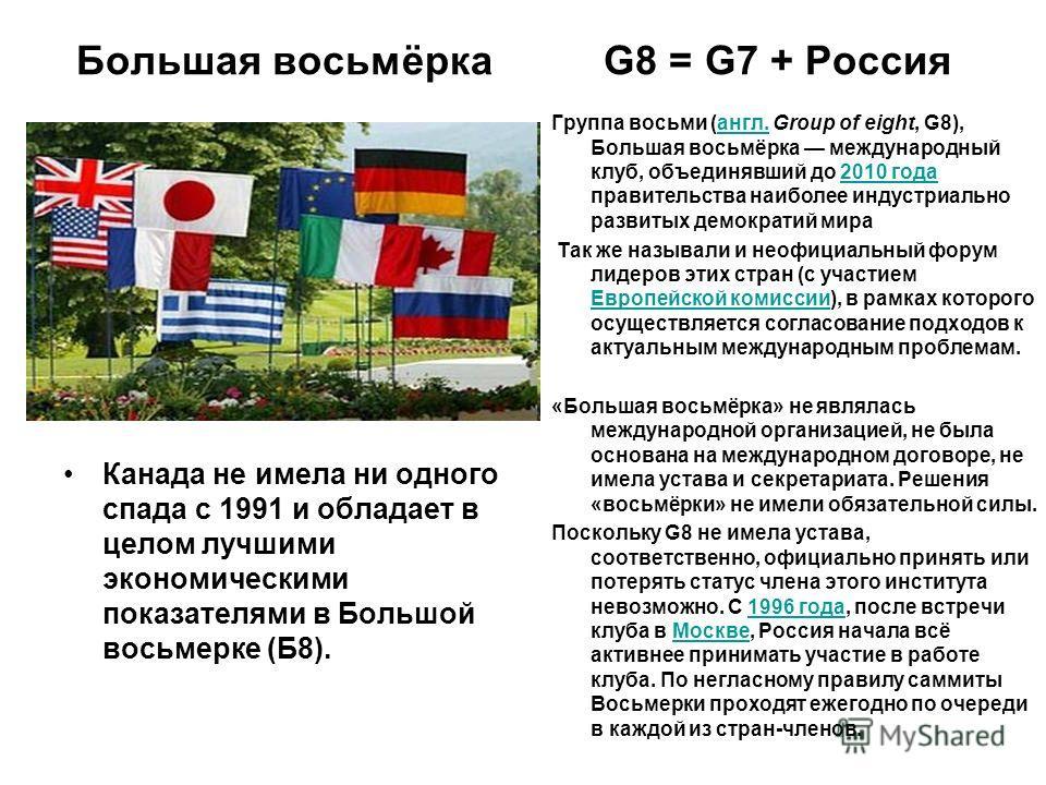 Большая восьмёрка G8 = G7 + Россия Канада не имела ни одного спада с 1991 и обладает в целом лучшими экономическими показателями в Большой восьмерке (Б8). Группа восьми (англ. Group of eight, G8), Большая восьмёрка международный клуб, объединявший до