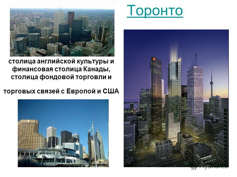 столица английской культуры и финансовая столица Канады, столица фондовой торговли и торговых связей с Европой и США Торонто
