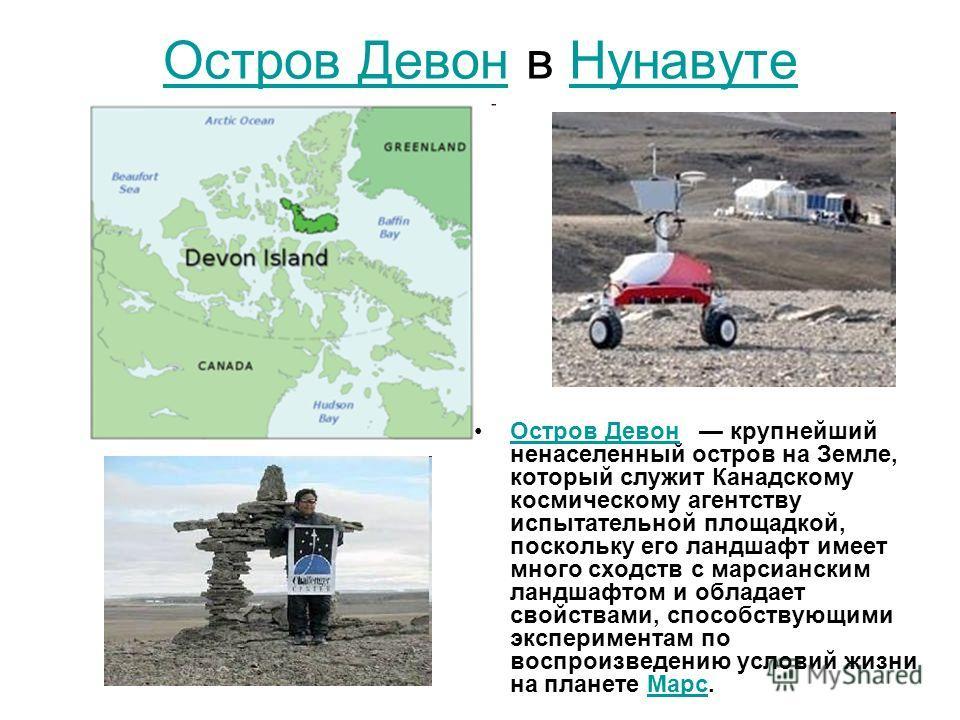 Остров Девон Остров Девон в Нунавуте Нунавуте Остров Девон крупнейший ненаселенный остров на Земле, который служит Канадскому космическому агентству испытательной площадкой, поскольку его ландшафт имеет много сходств с марсианским ландшафтом и облада