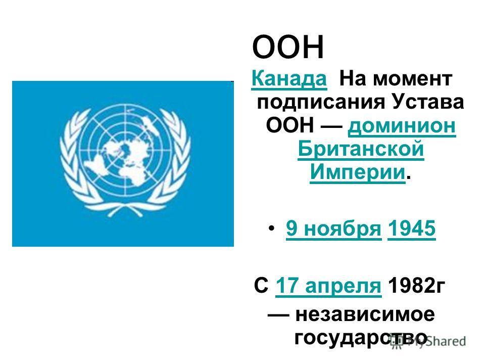 оон Канада Канада На момент подписания Устава ООН доминион Британской Империи.доминион Британской Империи 9 ноября 19459 ноября 1945 С 17 апреля 1982 г 17 апреля независимое государство