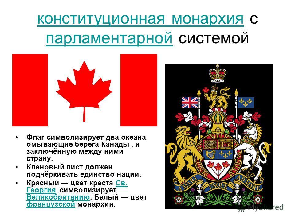 конституционная монархия конституционная монархия с парламентарной системой парламентарной Флаг символизирует два океана, омывающие берега Канады, и заключённую между ними страну. Кленовый лист должен подчёркивать единство нации. Красный цвет креста