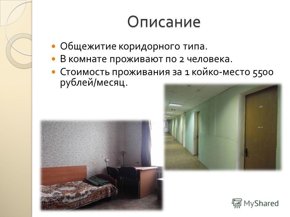 Описание Общежитие коридорного типа. В комнате проживают по 2 человека. Стоимость проживания за 1 койко - место 5500 рублей / месяц.