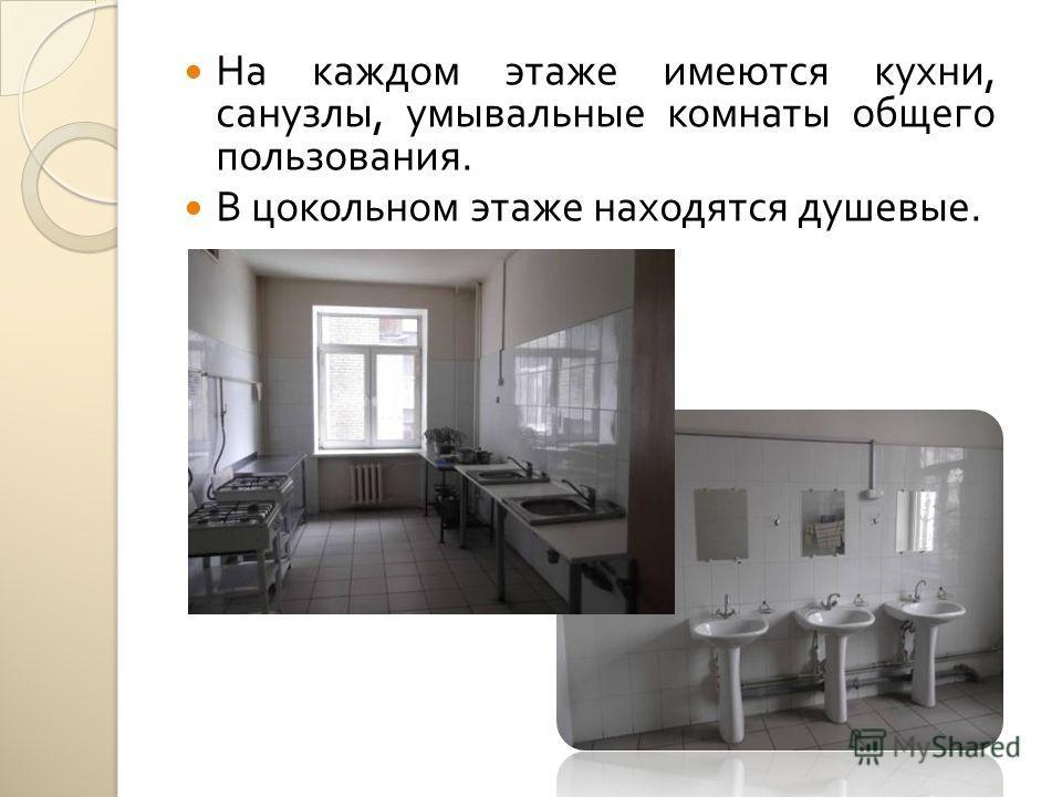 На каждом этаже имеются кухни, санузлы, умывальные комнаты общего пользования. В цокольном этаже находятся душевые.