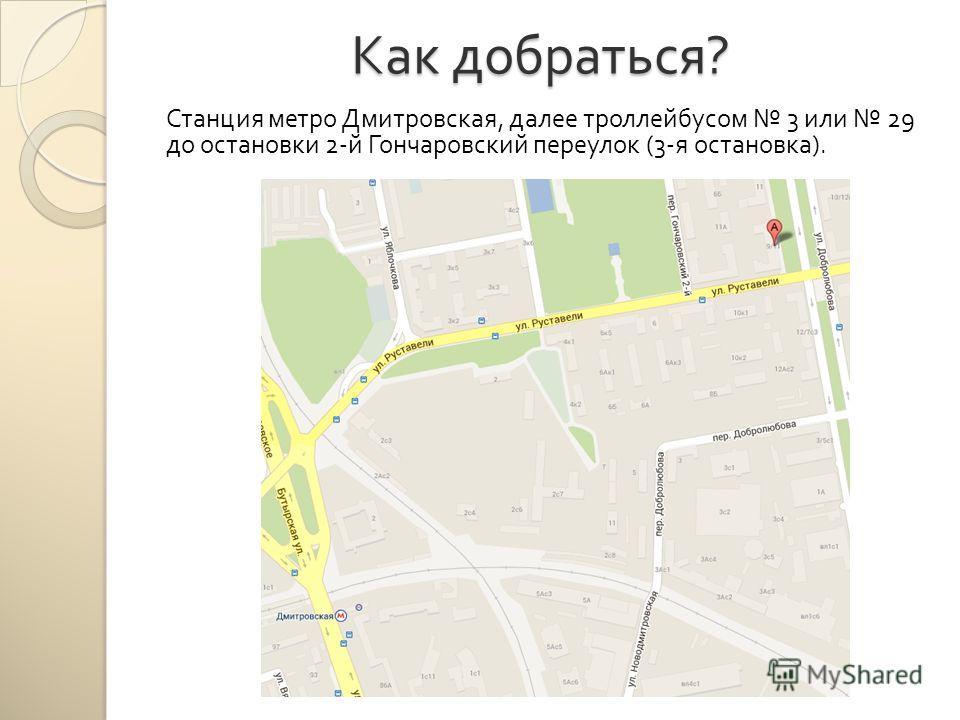 Как добраться ? Станция метро Дмитровская, далее троллейбусом 3 или 29 до остановки 2- й Гончаровский переулок (3- я остановка ).