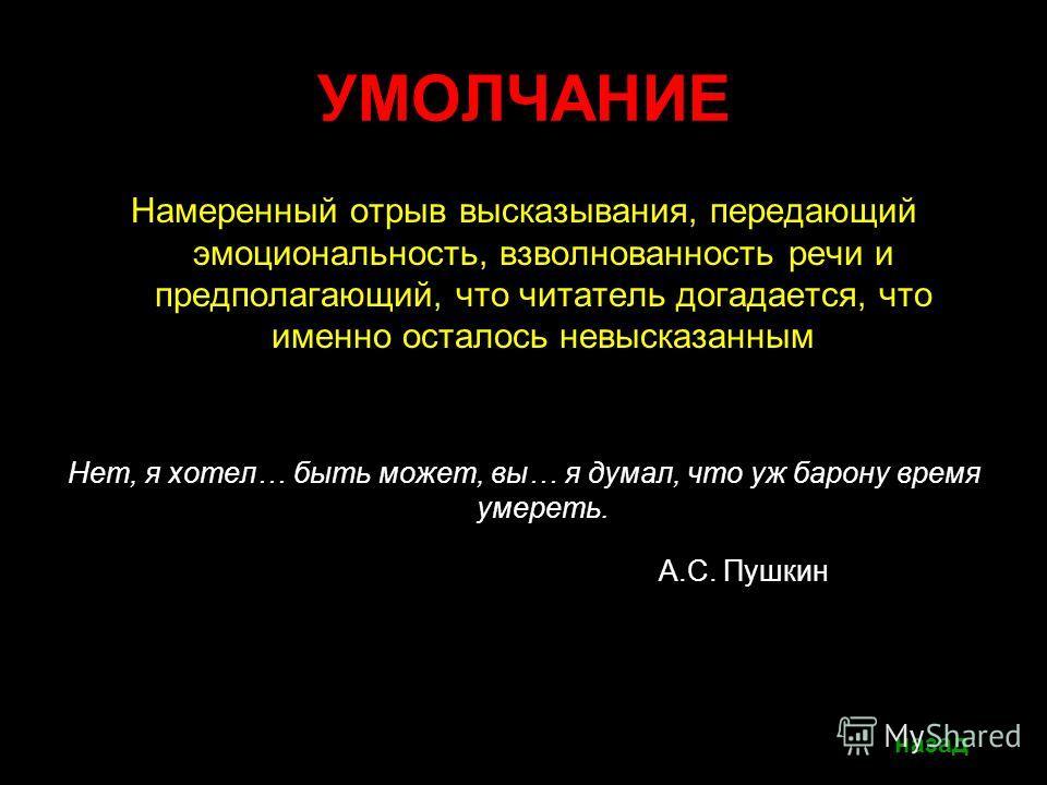 УМОЛЧАНИЕ Намеренный отрыв высказывания, передающий эмоциональность, взволнованность речи и предполагающий, что читатель догадается, что именно осталось невысказанным Нет, я хотел… быть может, вы… я думал, что уж барону время умереть. А.С. Пушкин наз