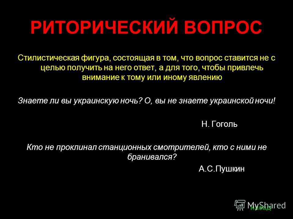 РИТОРИЧЕСКИЙ ВОПРОС Стилистическая фигура, состоящая в том, что вопрос ставится не с целью получить на него ответ, а для того, чтобы привлечь внимание к тому или иному явлению Знаете ли вы украинскую ночь? О, вы не знаете украинской ночи! Н. Гоголь К