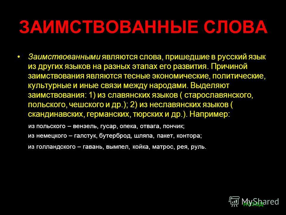 ЗАИМСТВОВАННЫЕ СЛОВА Заимствованными являются слова, пришедшие в русский язык из других языков на разных этапах его развития. Причиной заимствования являются тесные экономические, политические, культурные и иные связи между народами. Выделяют заимств