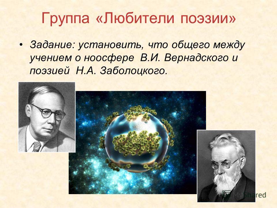 Группа «Любители поэзии» Задание: установить, что общего между учением о ноосфере В.И. Вернадского и поэзией Н.А. Заболоцкого.