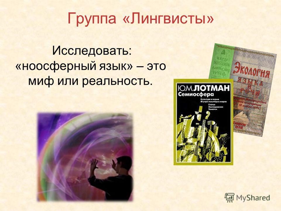 Группа «Лингвисты» Исследовать: «ноосферный язык» – это миф или реальность.