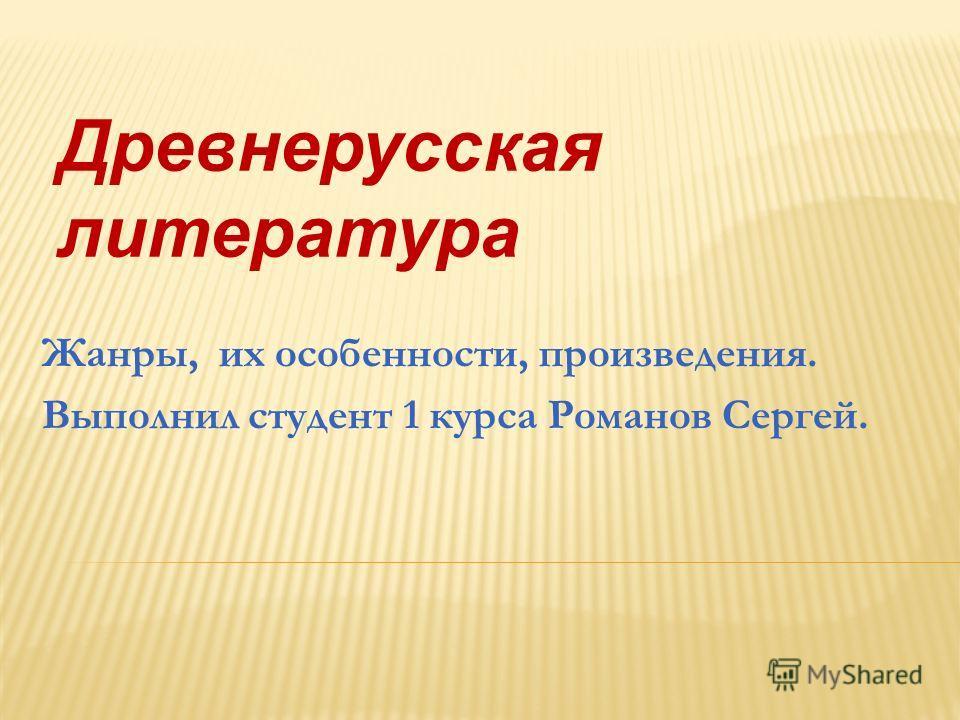 Древнерусская литература Жанры, их особенности, произведения. Выполнил студент 1 курса Романов Сергей.