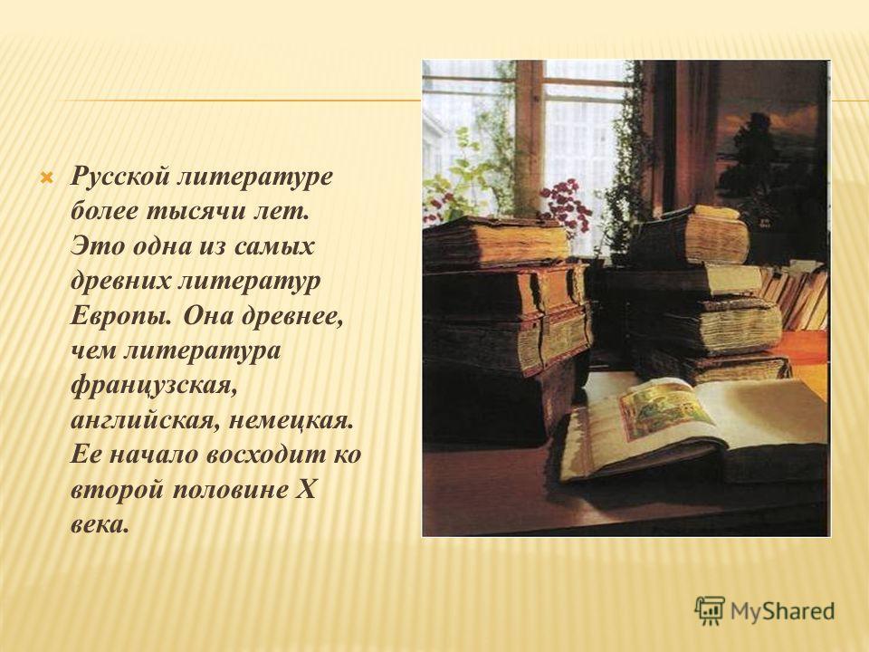 Русской литературе более тысячи лет. Это одна из самых древних литератур Европы. Она древнее, чем литература французская, английская, немецкая. Ее начало восходит ко второй половине Х века.