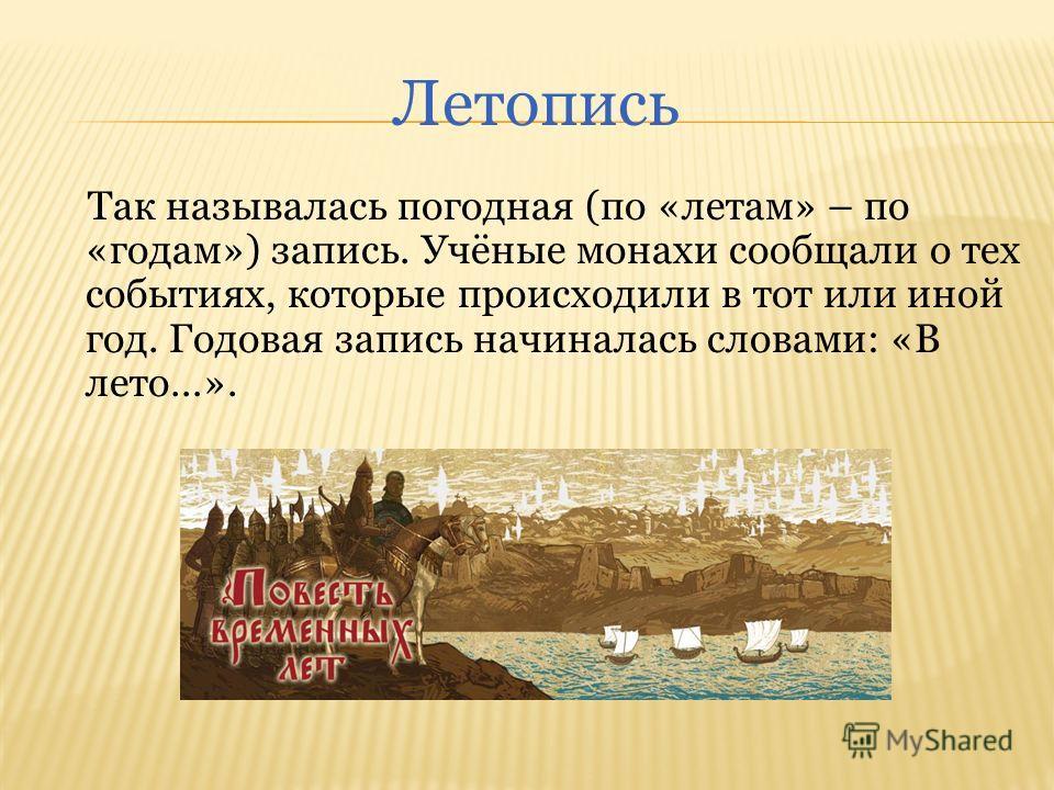 Летопись Так называлась погодная (по «летам» – по «годам») запись. Учёные монахи сообщали о тех событиях, которые происходили в тот или иной год. Годовая запись начиналась словами: «В лето…».