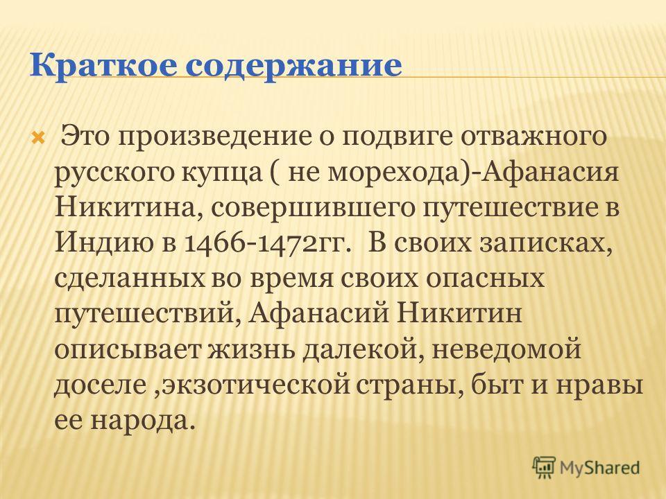 Краткое содержание Это произведение о подвиге отважного русского купца ( не морехода)-Афанасия Никитина, совершившего путешествие в Индию в 1466-1472 гг. В своих записках, сделанных во время своих опасных путешествий, Афанасий Никитин описывает жизнь