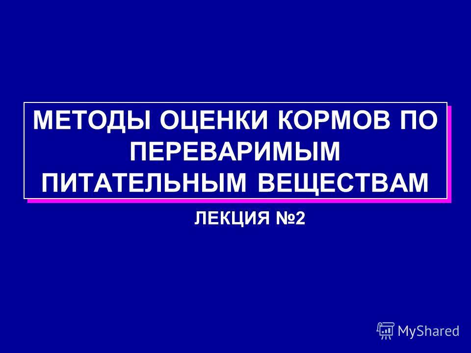 МЕТОДЫ ОЦЕНКИ КОРМОВ ПО ПЕРЕВАРИМЫМ ПИТАТЕЛЬНЫМ ВЕЩЕСТВАМ ЛЕКЦИЯ 2