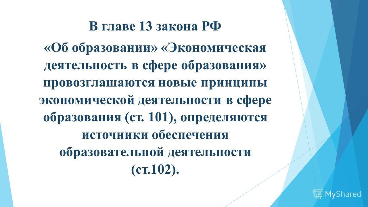 В главе 13 закона РФ «Об образовании» «Экономическая деятельность в сфере образования» провозглашаются новые принципы экономической деятельности в сфере образования (ст. 101), определяются источники обеспечения образовательной деятельности (ст.102).
