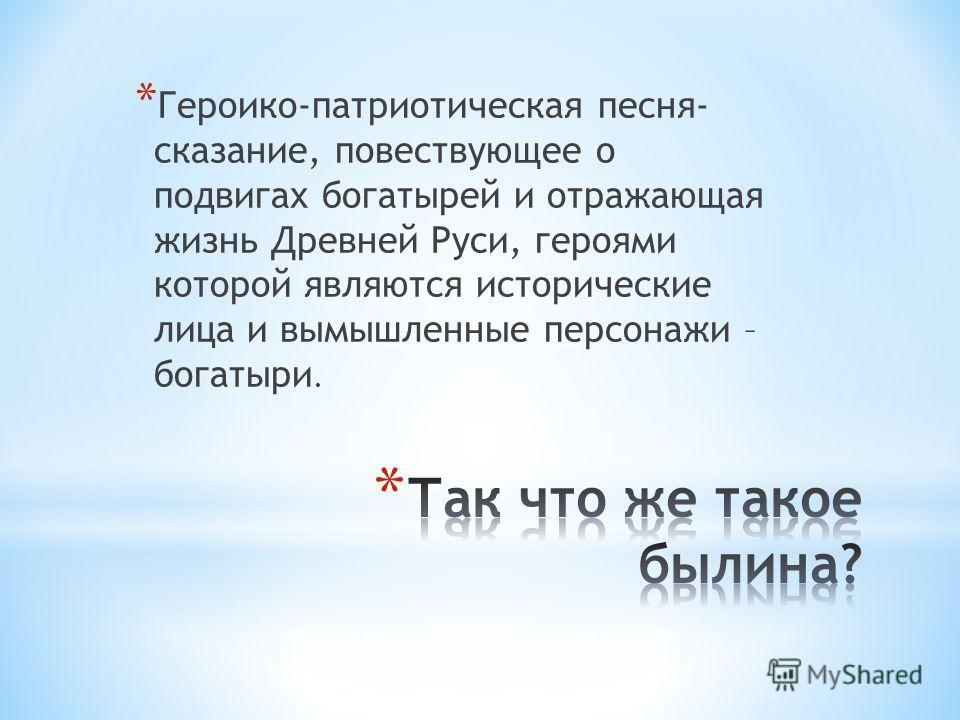 * Героико-патриотическая песня- сказание, повествующее о подвигах богатырей и отражающая жизнь Древней Руси, героями которой являются исторические лица и вымышленные персонажи – богатыри.