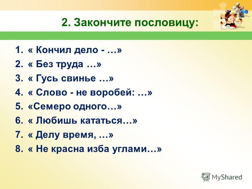 2. Закончите пословицу: 1.« Кончил дело - …» 2.« Без труда …» 3.« Гусь свинье …» 4.« Слово - не воробей: …» 5.«Семеро одного…» 6.« Любишь кататься…» 7.« Делу время, …» 8.« Не красна изба углами…»