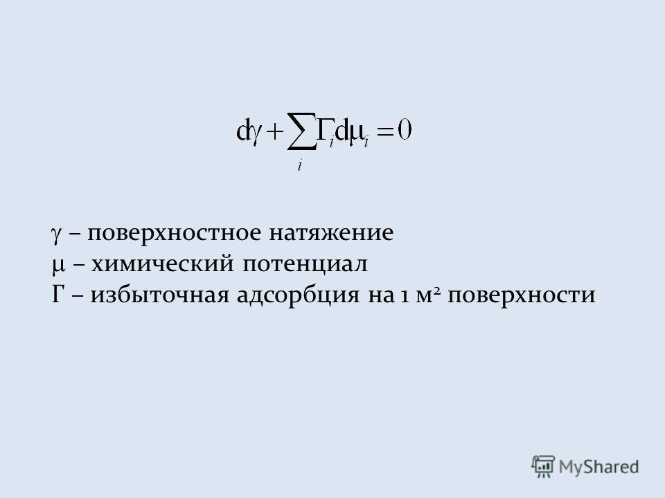 – поверхностное натяжение – химический потенциал Г – избыточная адсорбция на 1 м 2 поверхности