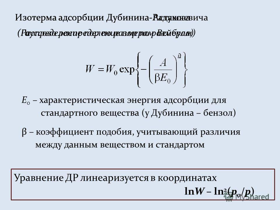 Изотерма адсорбции Дубинина-Радушкевича E 0 – характеристическая энергия адсорбции для стандартного вещества (у Дубинина – бензол) β – коэффициент подобия, учитывающий различия между данным веществом и стандартом (Гауссово распределение пор по размер
