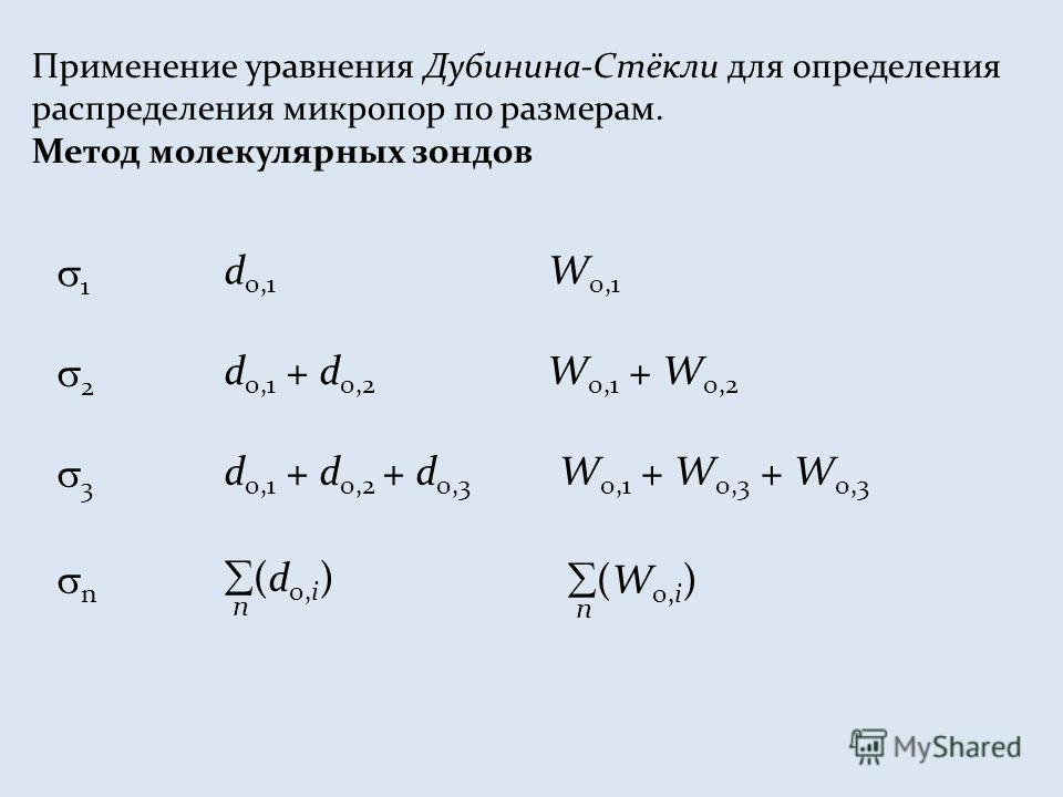Применение уравнения Дубинина-Стёкли для определения распределения микропор по размерам. Метод молекулярных зондов 1 d 0,1 W 0,1 2 d 0,1 + d 0,2 W 0,1 + W 0,2 3 d 0,1 + d 0,2 + d 0,3 W 0,1 + W 0,3 + W 0,3 n (d 0,i ) n (W 0,i ) n