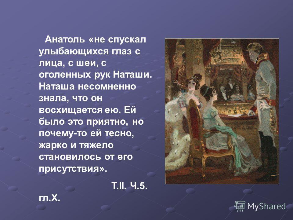 Анатоль «не спускал улыбающихся глаз с лица, с шеи, с оголенных рук Наташи. Наташа несомненно знала, что он восхищается ею. Ей было это приятно, но почему-то ей тесно, жарко и тяжело становилось от его присутствия». Т.II. Ч.5. гл.X.