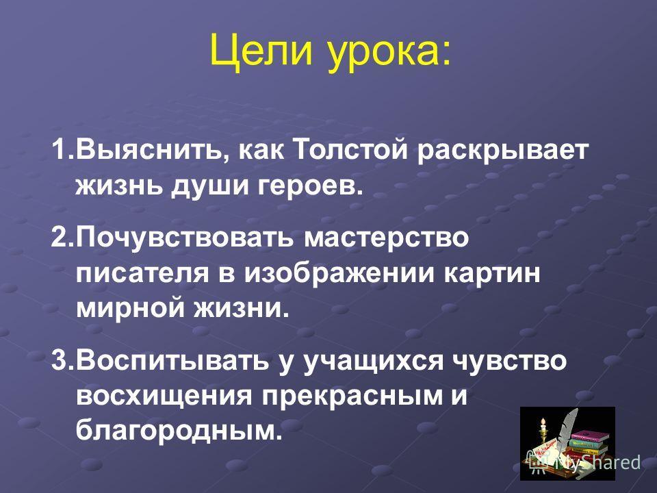 1.Выяснить, как Толстой раскрывает жизнь души героев. 2. Почувствовать мастерство писателя в изображении картин мирной жизни. 3. Воспитывать у учащихся чувство восхищения прекрасным и благородным. Цели урока: