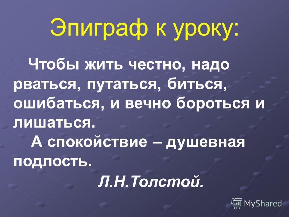 Чтобы жить честно, надо рваться, путаться, биться, ошибаться, и вечно бороться и лишаться. А спокойствие – душевная подлость. Л.Н.Толстой. Эпиграф к уроку: