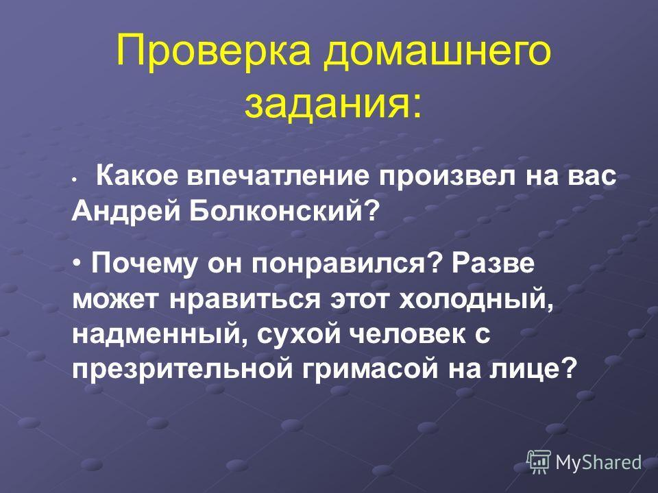 Какое впечатление произвел на вас Андрей Болконский? Почему он понравился? Разве может нравиться этот холодный, надменный, сухой человек с презрительной гримасой на лице? Проверка домашнего задания: