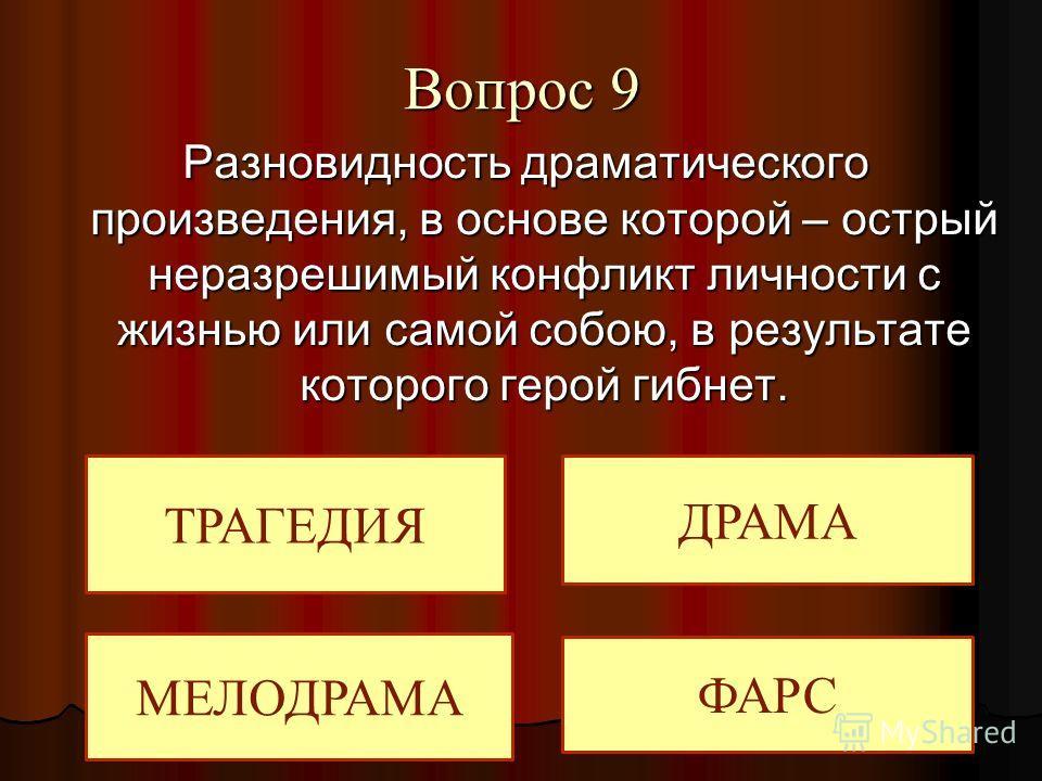 Вопрос 9 Разновидность драматического произведения, в основе которой – острый неразрешимый конфликт личности с жизнью или самой собою, в результате которого герой гибнет. ТРАГЕДИЯ МЕЛОДРАМА ДРАМА ФАРС