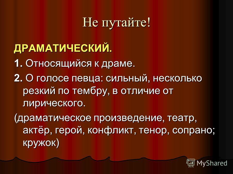 Не путайте! ДРАМАТИЧЕСКИЙ. 1. Относящийся к драме. 2. О голосе певца: сильный, несколько резкий по тембру, в отличие от лирического. (драматическое произведение, театр, актёр, герой, конфликт, тенор, сопрано; кружок)