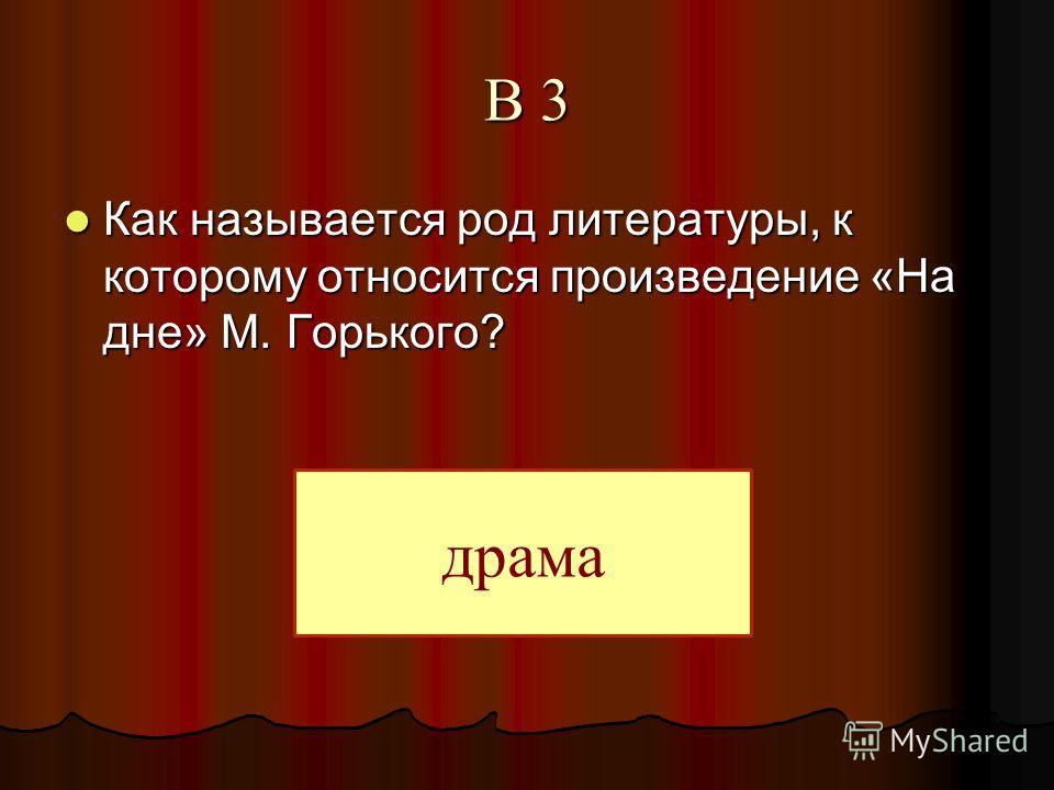 В 3 Как называется род литературы, к которому относится произведение «На дне» М. Горького? Как называется род литературы, к которому относится произведение «На дне» М. Горького? драма