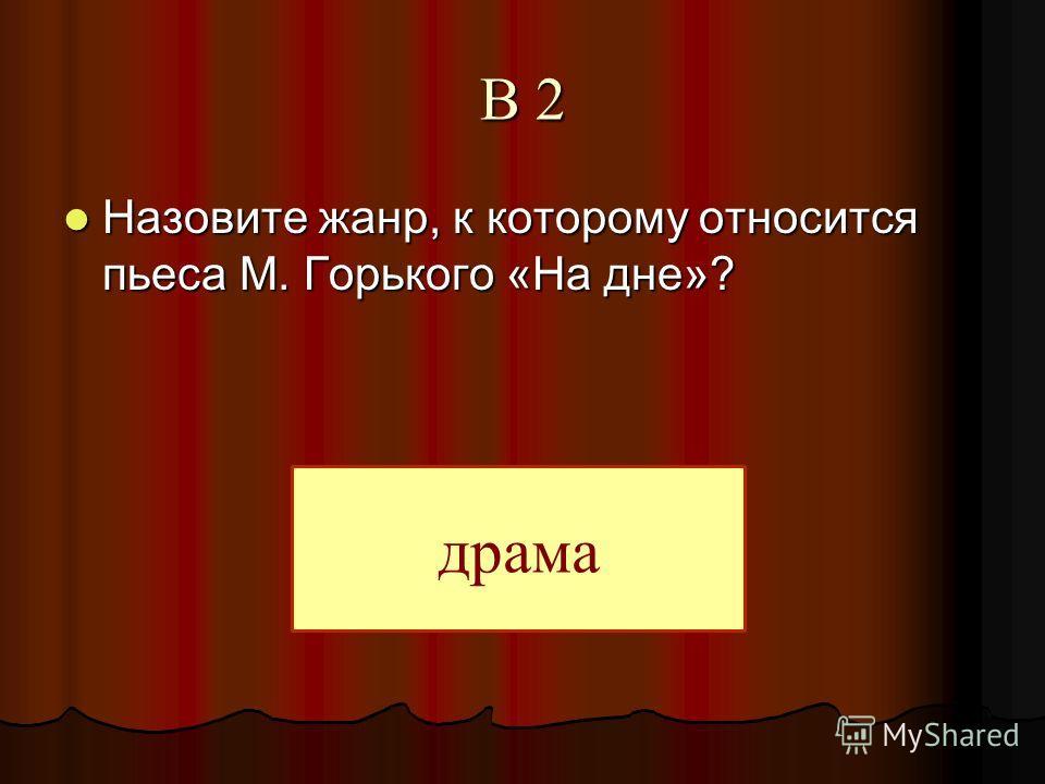 В 2 Назовите жанр, к которому относится пьеса М. Горького «На дне»? Назовите жанр, к которому относится пьеса М. Горького «На дне»? драма