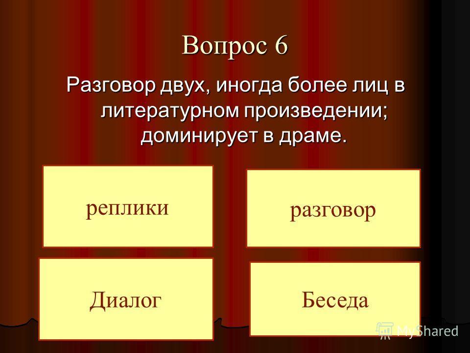 Вопрос 6 Разговор двух, иногда более лиц в литературном произведении; доминирует в драме. Диалог разговор реплики Беседа
