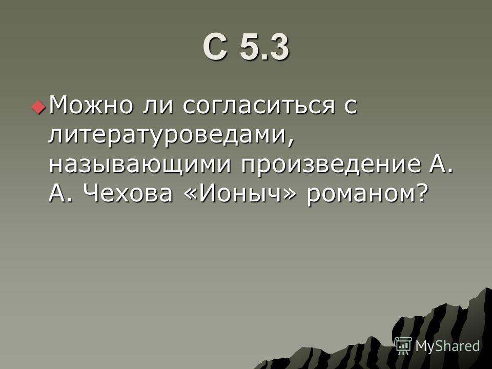 С 5.3 Можно ли согласиться с литературоведами, называющими произведение А. А. Чехова «Ионыч» романом? Можно ли согласиться с литературоведами, называющими произведение А. А. Чехова «Ионыч» романом?