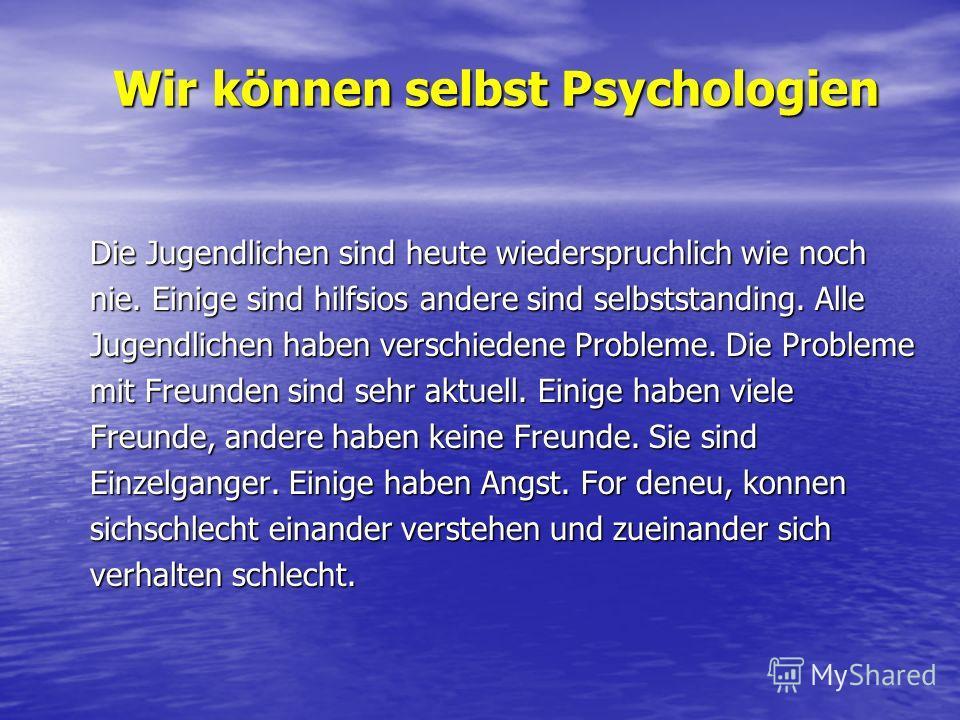 Wir können selbst Psychologien Die Jugendlichen sind heute wiederspruchlich wie noch nie. Einige sind hilfsios andere sind selbststanding. Alle Jugendlichen haben verschiedene Probleme. Die Probleme mit Freunden sind sehr aktuell. Einige haben viele