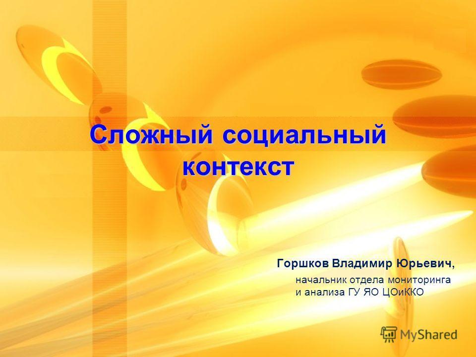 Сложный социальный контекст Горшков Владимир Юрьевич, начальник отдела мониторинга и анализа ГУ ЯО ЦОиККО