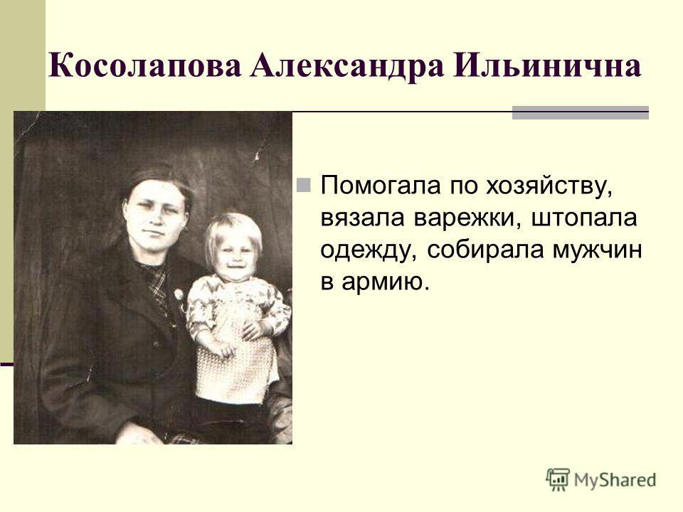 Косолапова Александра Ильинична Помогала по хозяйству, вязала варежки, штопала одежду, собирала мужчин в армию.