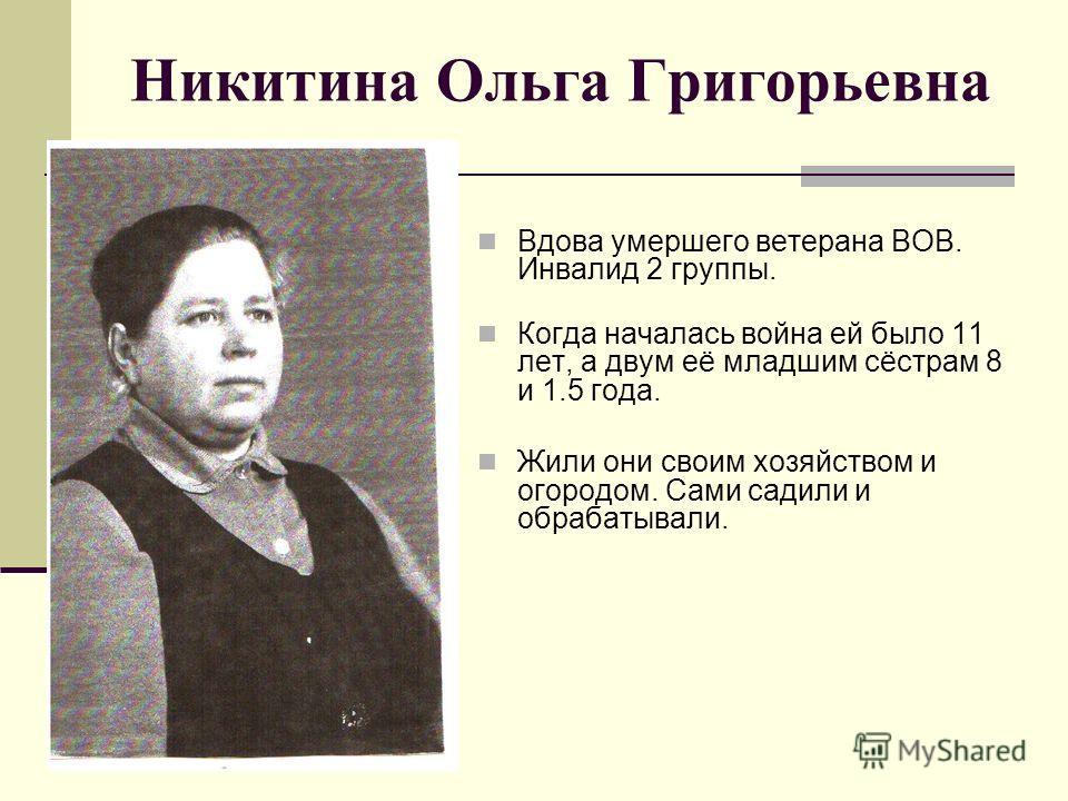 Никитина Ольга Григорьевна Вдова умершего ветерана ВОВ. Инвалид 2 группы. Когда началась война ей было 11 лет, а двум её младшим сёстрам 8 и 1.5 года. Жили они своим хозяйством и огородом. Сами садили и обрабатывали.