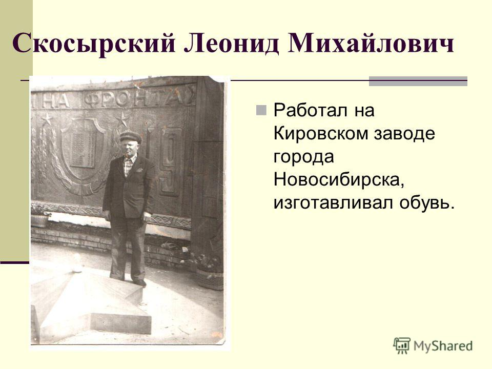 Скосырский Леонид Михайлович Работал на Кировском заводе города Новосибирска, изготавливал обувь.