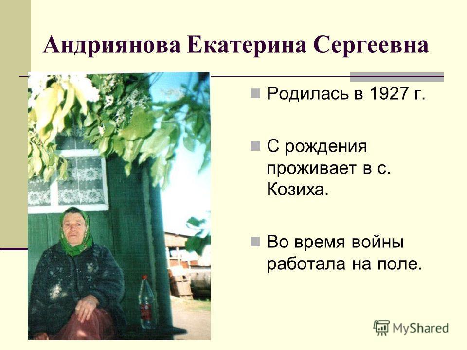 Андриянова Екатерина Сергеевна Родилась в 1927 г. С рождения проживает в с. Козиха. Во время войны работала на поле.