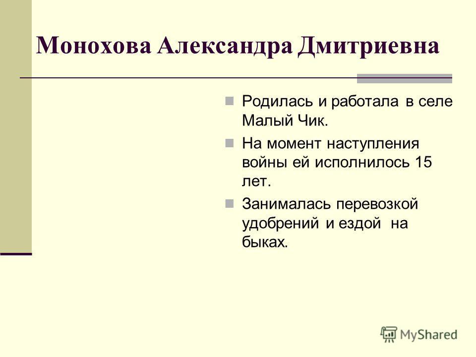 Монохова Александра Дмитриевна Родилась и работала в селе Малый Чик. На момент наступления войны ей исполнилось 15 лет. Занималась перевозкой удобрений и ездой на быках.