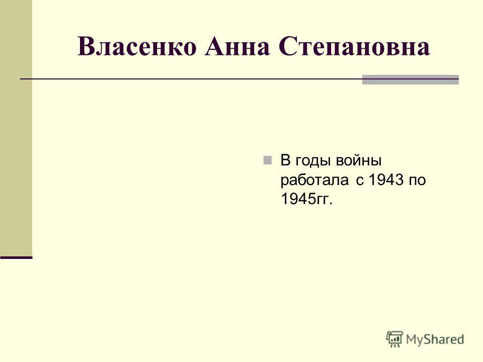 Власенко Анна Степановна В годы войны работала с 1943 по 1945 гг.