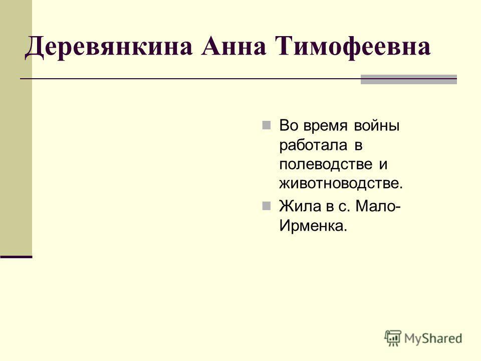 Деревянкина Анна Тимофеевна Во время войны работала в полеводстве и животноводстве. Жила в с. Мало- Ирменка.