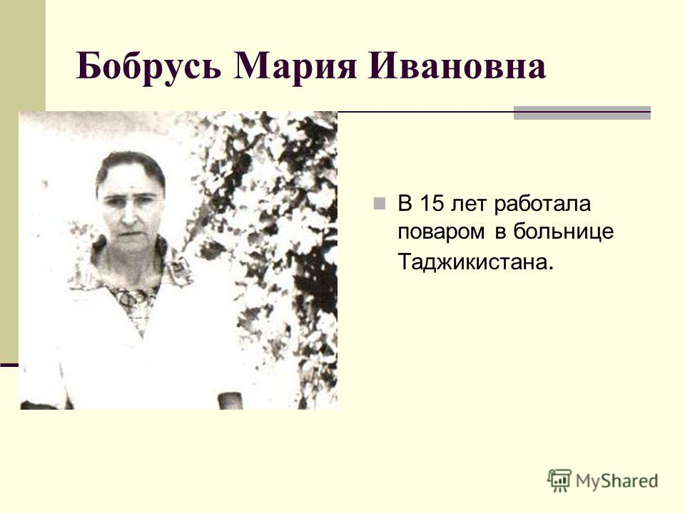 Бобрусь Мария Ивановна В 15 лет работала поваром в больнице Таджикистана.