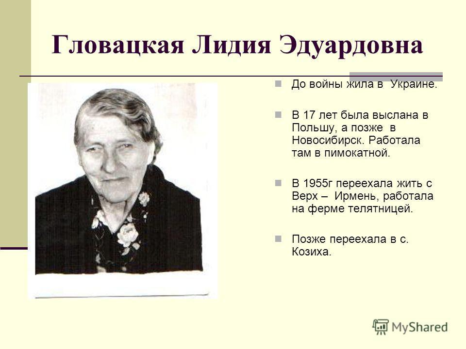 Гловацкая Лидия Эдуардовна До войны жила в Украине. В 17 лет была выслана в Польшу, а позже в Новосибирск. Работала там в пимокатной. В 1955 г переехала жить с Верх – Ирмень, работала на ферме телятницей. Позже переехала в с. Козиха.
