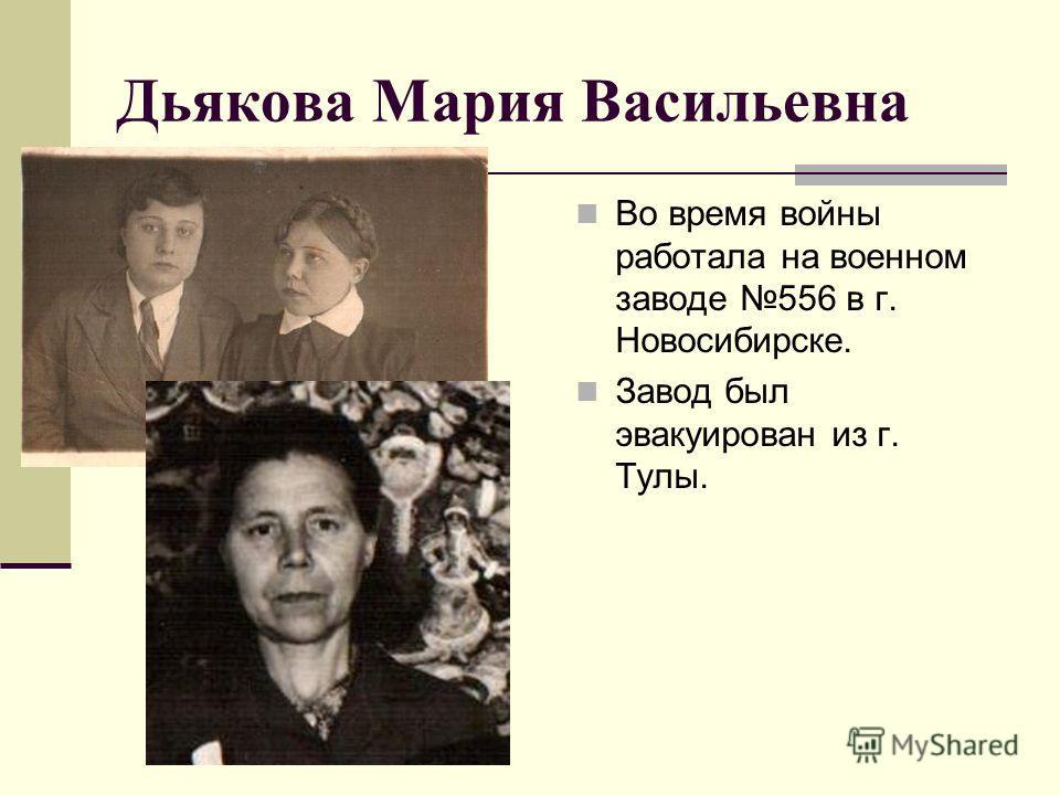 Дьякова Мария Васильевна Во время войны работала на военном заводе 556 в г. Новосибирске. Завод был эвакуирован из г. Тулы.