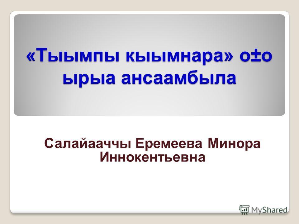 «Тыымпы кыымнара» о±о ырыа ансаамбыла Салайааччы Еремеева Минора Иннокентьевна