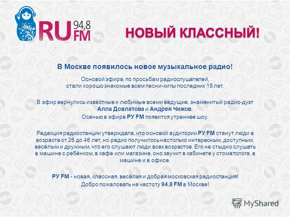 В Москве появилось новое музыкальное радио! Основой эфира, по просьбам радиослушателей, стали хорошо знакомые всем песни-хиты последних 15 лет. В эфир вернулись известные и любимые всеми ведущие, знаменитый радио-дуэт Алла Довлатова и Андрей Чижов. О