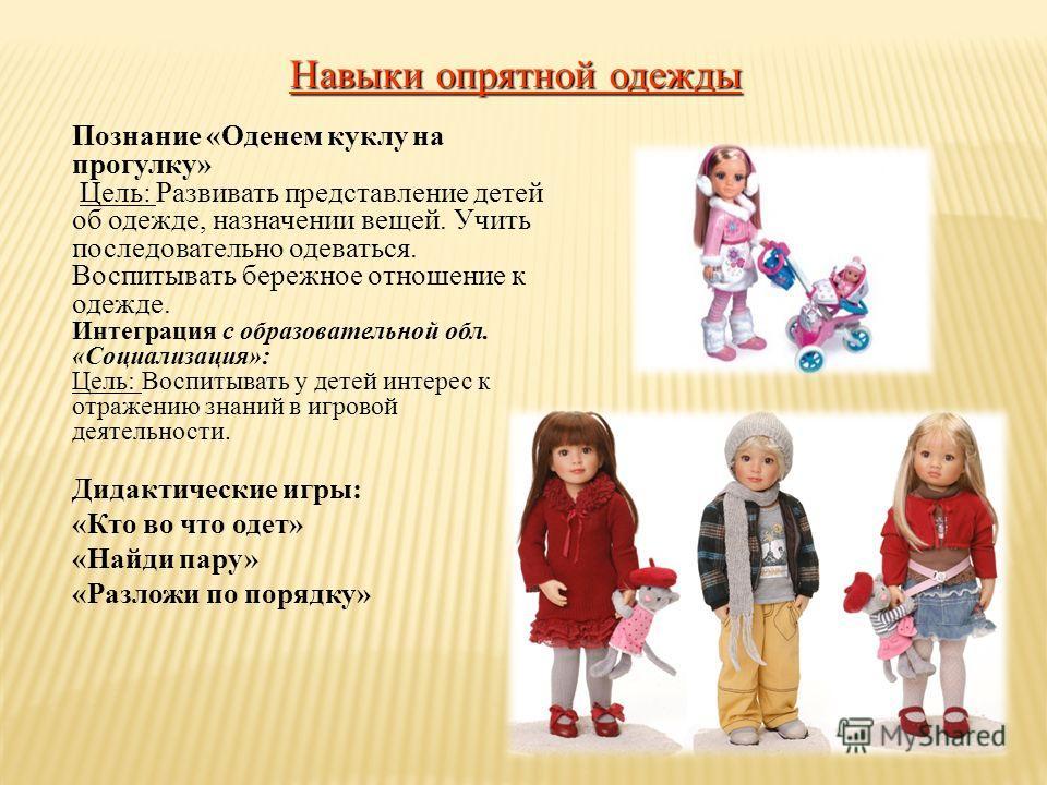 Навыки опрятной одежды Познание «Оденем куклу на прогулку» Цель: Развивать представление детей об одежде, назначении вещей. Учить последовательно одеваться. Воспитывать бережное отношение к одежде. Интеграция с образовательной обл. «Социализация»: Це